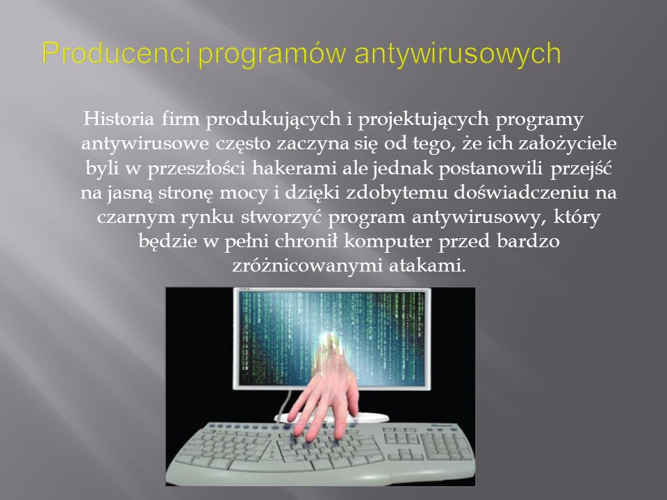 Historia firm produkujących i projektujących programy antywirusowe często zaczyna się od tego, że ich założyciele byli w przeszłości hakerami ale jednak postanowili przejść na jasną stronę mocy i dzięki zdobytemu doświadczeniu na czarnym rynku stworzyć program antywirusowy, który będzie w pełni chronił komputer przed bardzo zróżnicowanymi atakami.
