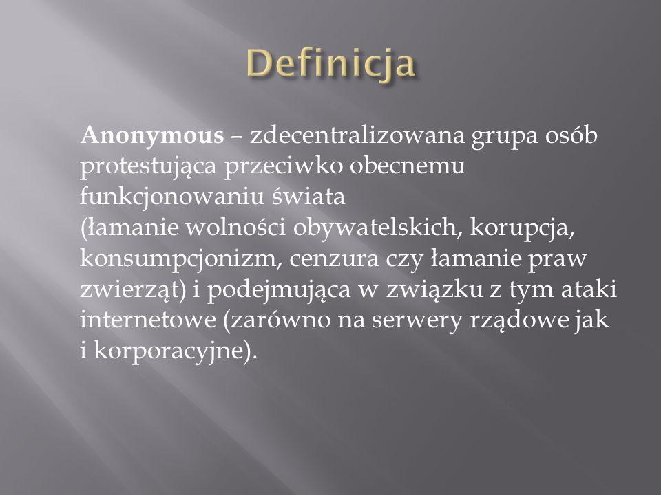 Anonymous – zdecentralizowana grupa osób protestująca przeciwko obecnemu funkcjonowaniu świata (łamanie wolności obywatelskich, korupcja, konsumpcjonizm, cenzura czy łamanie praw zwierząt) i podejmująca w związku z tym ataki internetowe (zarówno na serwery rządowe jak i korporacyjne).