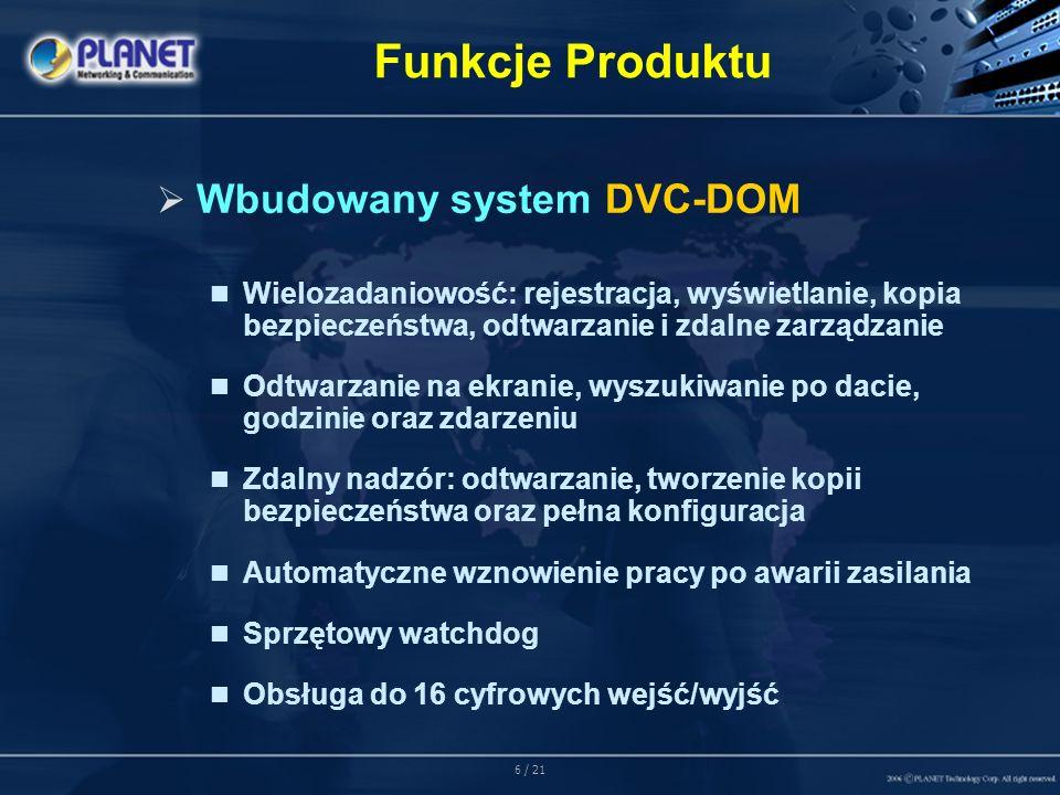 6 / 21 Funkcje Produktu Wbudowany system DVC-DOM Wielozadaniowość: rejestracja, wyświetlanie, kopia bezpieczeństwa, odtwarzanie i zdalne zarządzanie Odtwarzanie na ekranie, wyszukiwanie po dacie, godzinie oraz zdarzeniu Zdalny nadzór: odtwarzanie, tworzenie kopii bezpieczeństwa oraz pełna konfiguracja Automatyczne wznowienie pracy po awarii zasilania Sprzętowy watchdog Obsługa do 16 cyfrowych wejść/wyjść