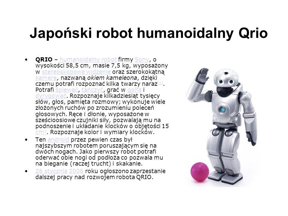Japoński robot humanoidalny Qrio Qrio - japoński humanoidalny robot, który wykorzystuje chód dynamiczny , a więc taki, w którym środek ciężkości w kontrolowany sposób przesuwa się poza obszar stabilności.