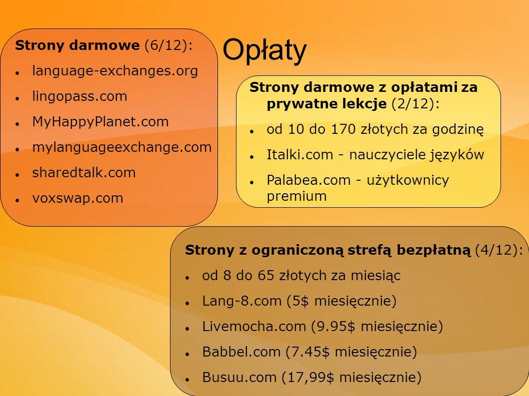 Opłaty Strony darmowe (6/12): language-exchanges.org lingopass.com MyHappyPlanet.com mylanguageexchange.com sharedtalk.com voxswap.com Strony darmowe z opłatami za prywatne lekcje (2/12): od 10 do 170 złotych za godzinę Italki.com - nauczyciele języków Palabea.com - użytkownicy premium Strony z ograniczoną strefą bezpłatną (4/12): od 8 do 65 złotych za miesiąc Lang-8.com (5$ miesięcznie) Livemocha.com (9.95$ miesięcznie) Babbel.com (7.45$ miesięcznie) Busuu.com (17,99$ miesięcznie)