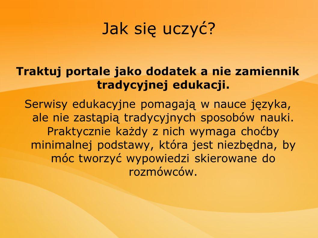 Jak się uczyć? Traktuj portale jako dodatek a nie zamiennik tradycyjnej edukacji. Serwisy edukacyjne pomagają w nauce języka, ale nie zastąpią tradycy