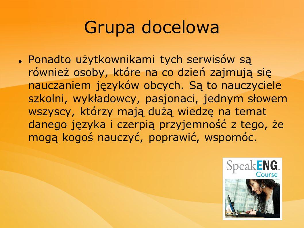 Grupa docelowa Ponadto użytkownikami tych serwisów są również osoby, które na co dzień zajmują się nauczaniem języków obcych. Są to nauczyciele szkoln
