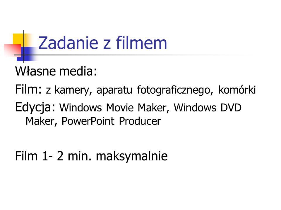 Zadanie z filmem Własne media: Film: z kamery, aparatu fotograficznego, komórki Edycja: Windows Movie Maker, Windows DVD Maker, PowerPoint Producer Film 1- 2 min.