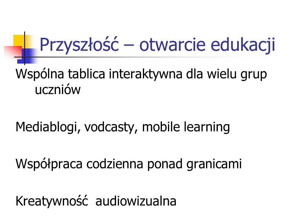Przyszłość – otwarcie edukacji Wspólna tablica interaktywna dla wielu grup uczniów Mediablogi, vodcasty, mobile learning Współpraca codzienna ponad granicami Kreatywność audiowizualna