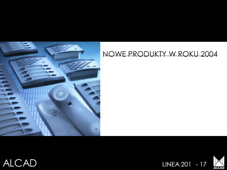 ALCAD LINEA 201- 18 NOWE PRODUKTY- 2004 SYSTEMY Elektroniczny domofon cyfrowy z klawiaturą Kompaktowy moduł wejściowy z wyświetlaczem numerycznym Kompaktowy moduł wejściowy z wyświetlaczem alfanumerycznym Kompaktowy moduł wejściowy z listą imienną Elektroniczny wideodomofon cyfrowy z klawiaturą (kabel koaksjalny i dwużyłowa skrętka cz/b.