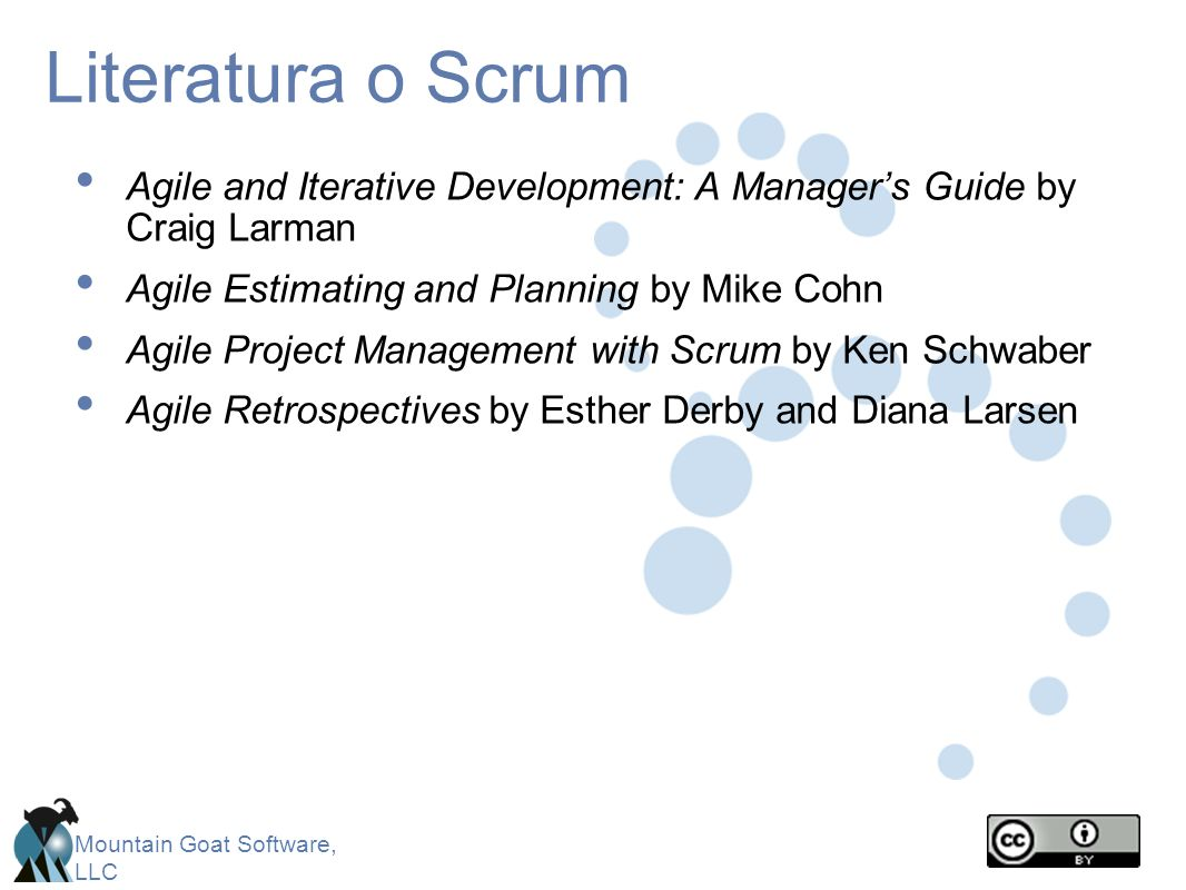 Mountain Goat Software, LLC Literatura o Scrum Agile and Iterative Development: A Managers Guide by Craig Larman Agile Estimating and Planning by Mike Cohn Agile Project Management with Scrum by Ken Schwaber Agile Retrospectives by Esther Derby and Diana Larsen