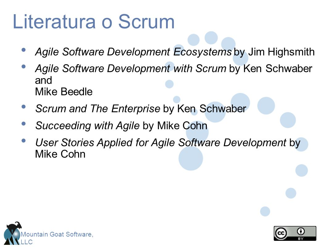 Mountain Goat Software, LLC Literatura o Scrum Agile Software Development Ecosystems by Jim Highsmith Agile Software Development with Scrum by Ken Schwaber and Mike Beedle Scrum and The Enterprise by Ken Schwaber Succeeding with Agile by Mike Cohn User Stories Applied for Agile Software Development by Mike Cohn