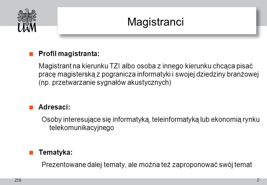 ZIS Magistranci Profil magistranta: Magistrant na kierunku TZI albo osoba z innego kierunku chcąca pisać pracę magisterską z pogranicza informatyki i swojej dziedziny branżowej (np.