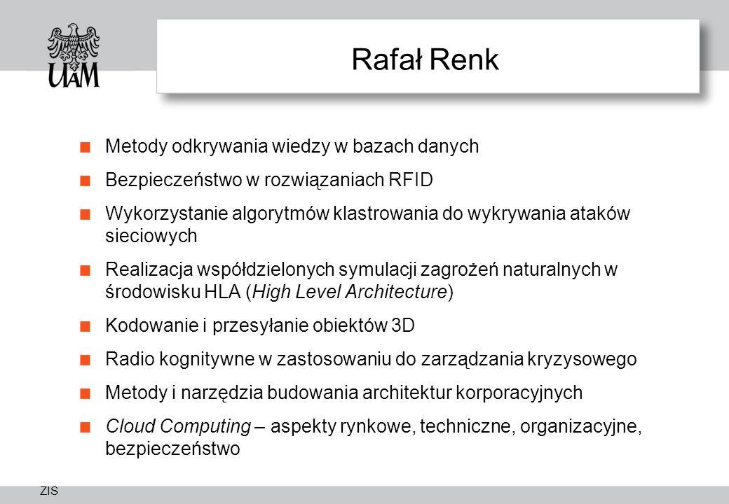 ZIS Rafał Renk Metody odkrywania wiedzy w bazach danych Bezpieczeństwo w rozwiązaniach RFID Wykorzystanie algorytmów klastrowania do wykrywania ataków sieciowych Realizacja współdzielonych symulacji zagrożeń naturalnych w środowisku HLA (High Level Architecture) Kodowanie i przesyłanie obiektów 3D Radio kognitywne w zastosowaniu do zarządzania kryzysowego Metody i narzędzia budowania architektur korporacyjnych Cloud Computing – aspekty rynkowe, techniczne, organizacyjne, bezpieczeństwo