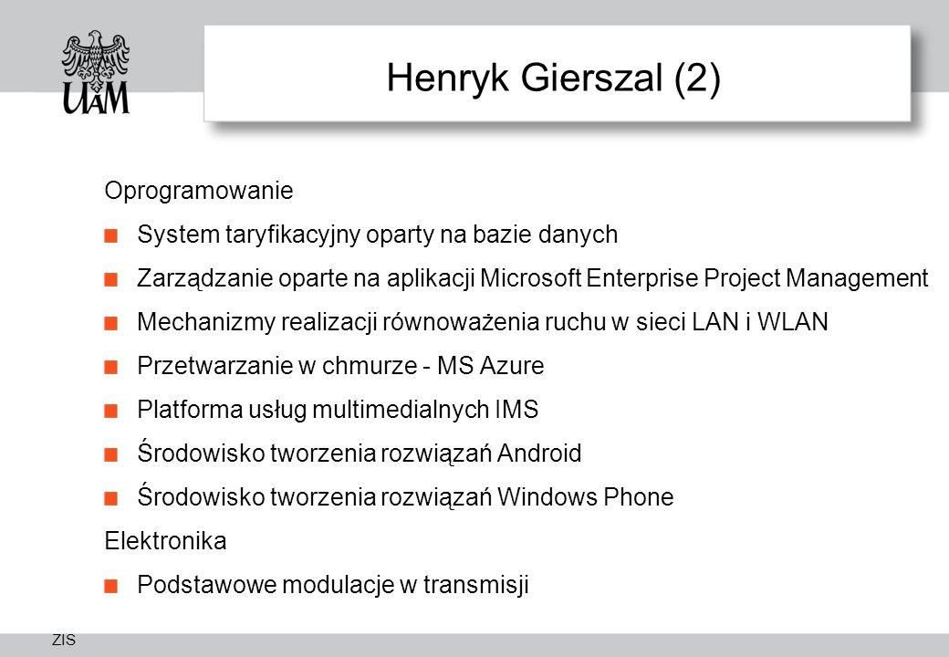 ZIS Henryk Gierszal (2) Oprogramowanie System taryfikacyjny oparty na bazie danych Zarządzanie oparte na aplikacji Microsoft Enterprise Project Management Mechanizmy realizacji równoważenia ruchu w sieci LAN i WLAN Przetwarzanie w chmurze - MS Azure Platforma usług multimedialnych IMS Środowisko tworzenia rozwiązań Android Środowisko tworzenia rozwiązań Windows Phone Elektronika Podstawowe modulacje w transmisji