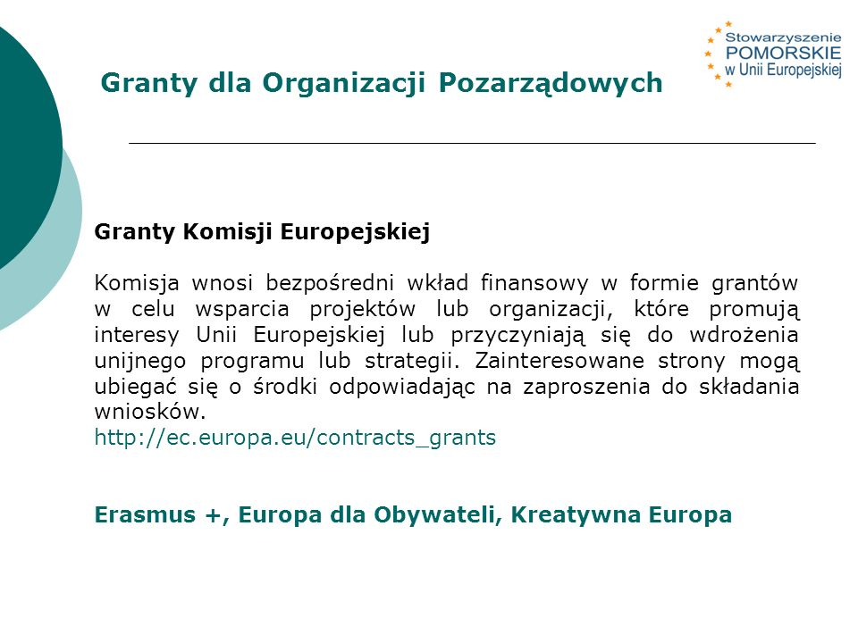 Granty dla Organizacji Pozarządowych Granty Komisji Europejskiej Komisja wnosi bezpośredni wkład finansowy w formie grantów w celu wsparcia projektów lub organizacji, które promują interesy Unii Europejskiej lub przyczyniają się do wdrożenia unijnego programu lub strategii.