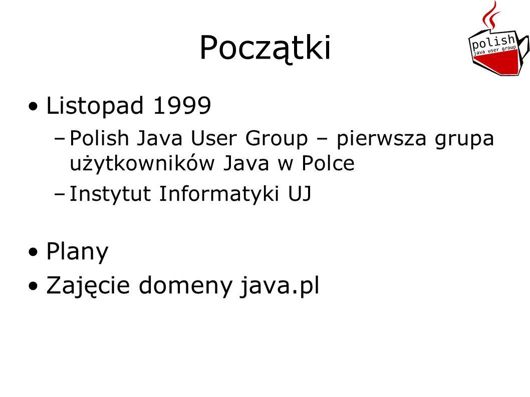 Początki Listopad 1999 –Polish Java User Group – pierwsza grupa użytkowników Java w Polce –Instytut Informatyki UJ Plany Zajęcie domeny java.pl