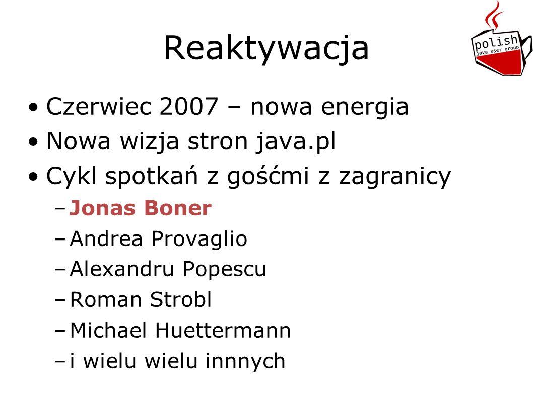 Reaktywacja Czerwiec 2007 – nowa energia Nowa wizja stron java.pl Cykl spotkań z gośćmi z zagranicy –J–Jonas Boner –A–Andrea Provaglio –A–Alexandru Popescu –R–Roman Strobl –M–Michael Huettermann –i–i wielu wielu innnych