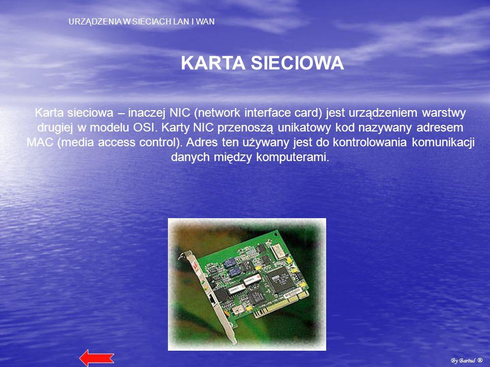 URZĄDZENIA W SIECIACH LAN I WAN By Bartuś ® KARTA SIECIOWA Karta sieciowa – inaczej NIC (network interface card) jest urządzeniem warstwy drugiej w mo