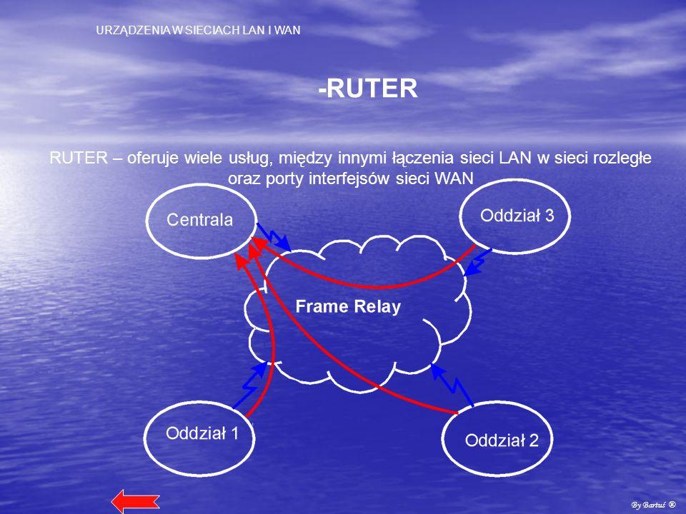 URZĄDZENIA W SIECIACH LAN I WAN By Bartuś ® -RUTER RUTER – oferuje wiele usług, między innymi łączenia sieci LAN w sieci rozległe oraz porty interfejs