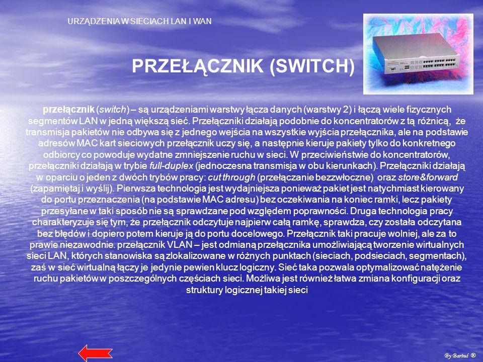 URZĄDZENIA W SIECIACH LAN I WAN By Bartuś ® PRZEŁĄCZNIK (SWITCH) przełącznik (switch) – są urządzeniami warstwy łącza danych (warstwy 2) i łączą wiele