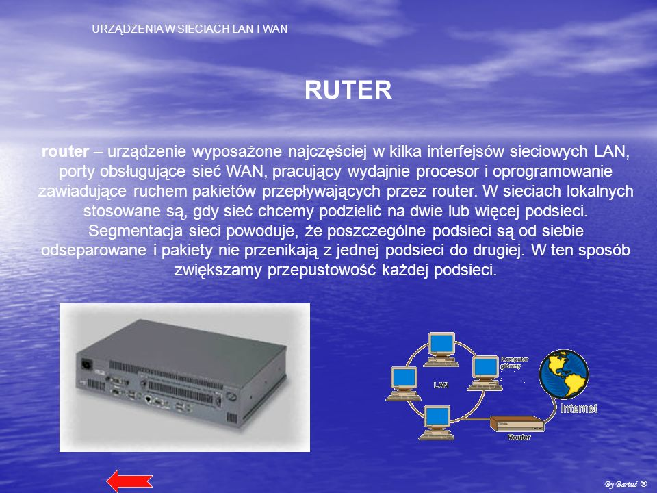 URZĄDZENIA W SIECIACH LAN I WAN By Bartuś ® RUTER router – urządzenie wyposażone najczęściej w kilka interfejsów sieciowych LAN, porty obsługujące sie