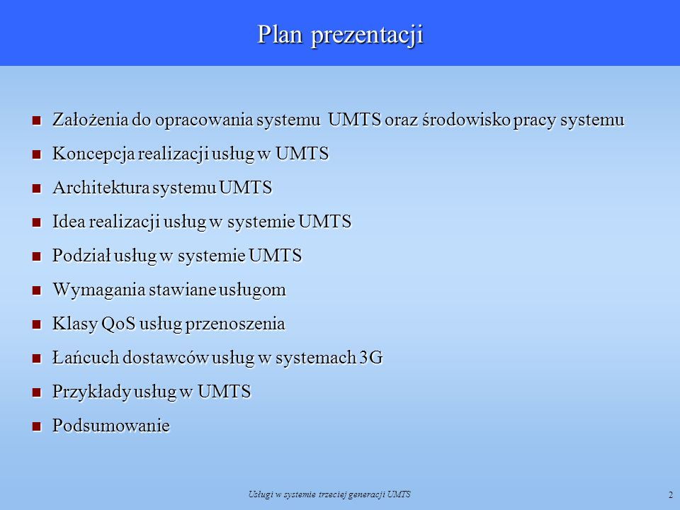 Usługi w systemie trzeciej generacji UMTS 3 Do 2 Mbit/s Do 384 kbit/s Komutacja kanałów Komutacja pakietów 3G Zwiększenie przepływności danych Założenia do opracowania systemu UMTS Wszyscy użytkownicy powinni mieć możliwość korzystania z usług począwszy od transmisji mowy aż do szybkiej transmisji danych.
