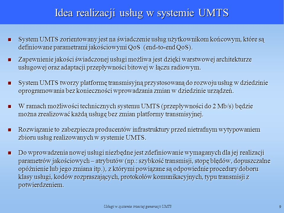 Usługi w systemie trzeciej generacji UMTS 10 Podział usług w systemie UMTS W procesie standaryzacyjnym systemu UMTS przyjęto, że usługi telekomunikacyjne będą podzielone na dwie podstawowe kategorie: usługi przenoszenia BS (Bearer Service) - związane z transportem informacji przez sieć, określające możliwości sieci w zakresie transmisji informacji cyfrowej pomiędzy punktami dostępowymi w różnych trybach, z różną przepływnością i dla różnych protokołów transmisji usługi przenoszenia BS (Bearer Service) - związane z transportem informacji przez sieć, określające możliwości sieci w zakresie transmisji informacji cyfrowej pomiędzy punktami dostępowymi w różnych trybach, z różną przepływnością i dla różnych protokołów transmisji teleusługi TS (Teleservices) - realizowane poprzez usługi przenoszenia obejmują usługi warstw wyższych, które umożliwiają korzystanie z takich funkcji, jak: przekazywanie danych pomiędzy użytkownikami końcowymi lub dostęp do informacji teleusługi TS (Teleservices) - realizowane poprzez usługi przenoszenia obejmują usługi warstw wyższych, które umożliwiają korzystanie z takich funkcji, jak: przekazywanie danych pomiędzy użytkownikami końcowymi lub dostęp do informacji Zarówno usługi przenoszenia, jak i teleusługi mogą być rozszerzone o usługi dodatkowe, które mogą funkcjonować tylko z usługami podstawowymi (nie istnieją samodzielnie).