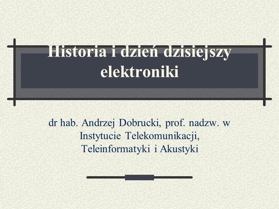 Historia i dzień dzisiejszy elektroniki dr hab. Andrzej Dobrucki, prof. nadzw. w Instytucie Telekomunikacji, Teleinformatyki i Akustyki