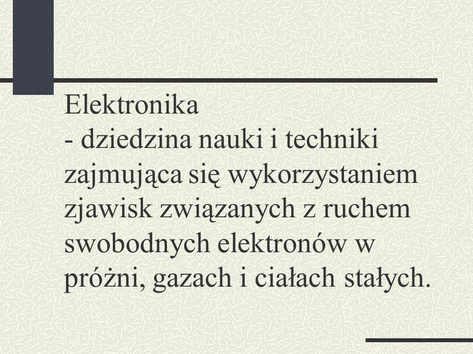 Elektronika - dziedzina nauki i techniki zajmująca się wykorzystaniem zjawisk związanych z ruchem swobodnych elektronów w próżni, gazach i ciałach sta