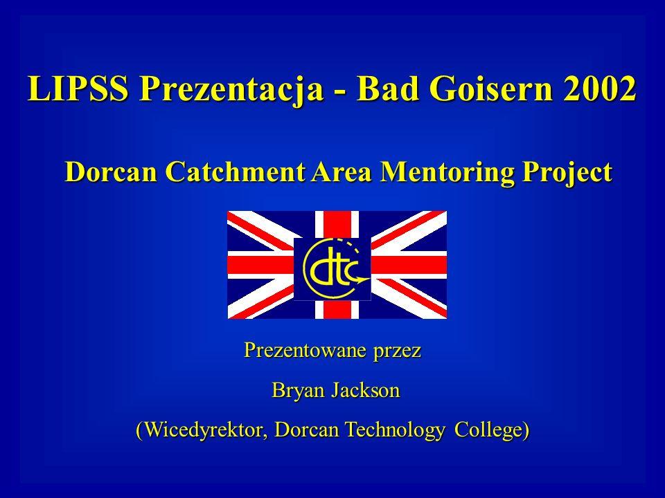 LIPSS Prezentacja - Bad Goisern 2002 Dorcan Catchment Area Mentoring Project Prezentowane przez Bryan Jackson (Wicedyrektor, Dorcan Technology College)