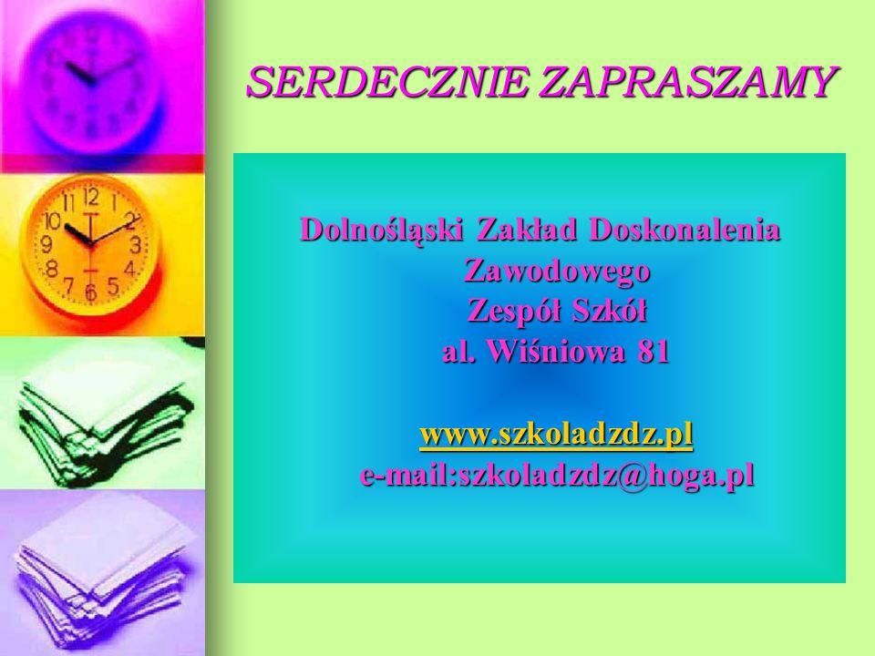 SERDECZNIE ZAPRASZAMY Dolnośląski Zakład Doskonalenia Zawodowego Zespół Szkół al. Wiśniowa 81 www.szkoladzdz.pl e-mail:szkoladzdz@hoga.pl www.szkoladz