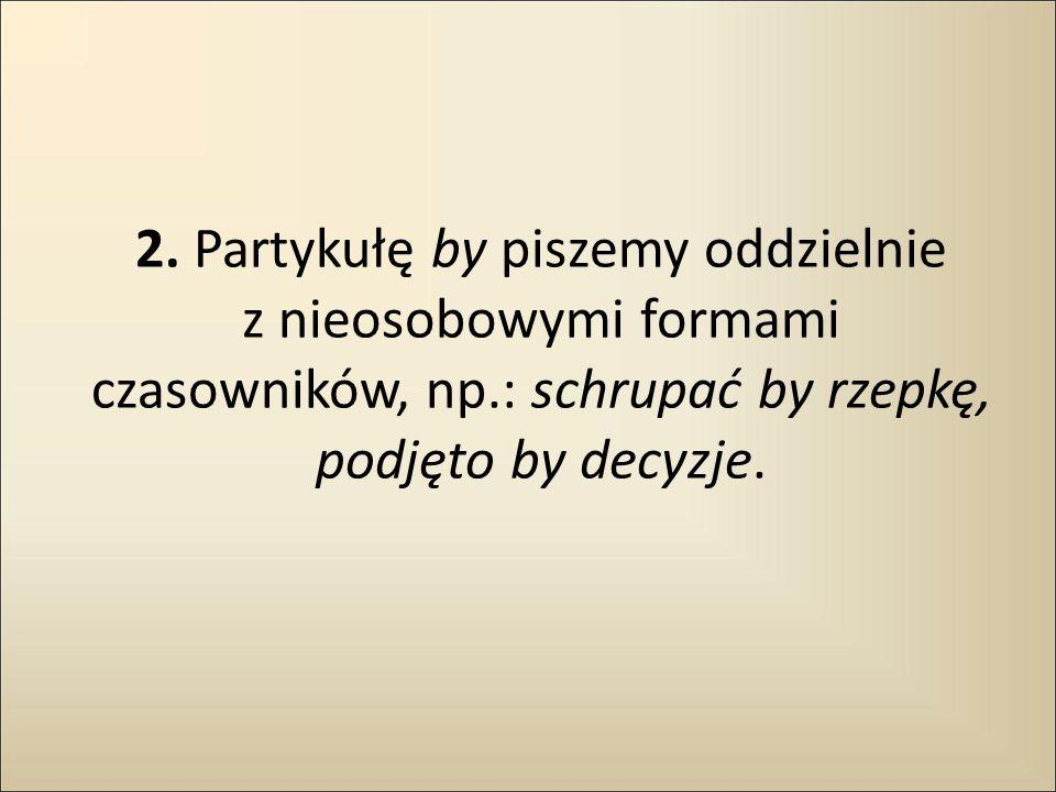 2. Partykułę by piszemy oddzielnie z nieosobowymi formami czasowników, np.: schrupać by rzepkę, podjęto by decyzje.