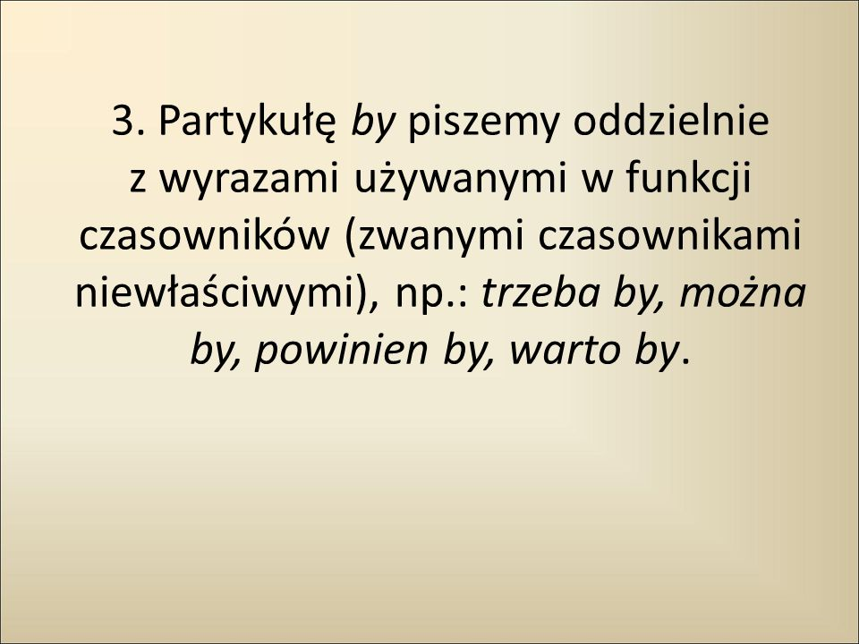 3. Partykułę by piszemy oddzielnie z wyrazami używanymi w funkcji czasowników (zwanymi czasownikami niewłaściwymi), np.: trzeba by, można by, powinien