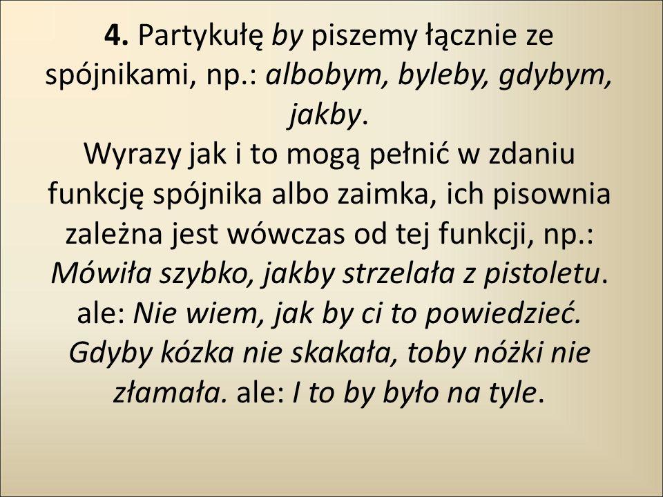 4. Partykułę by piszemy łącznie ze spójnikami, np.: albobym, byleby, gdybym, jakby. Wyrazy jak i to mogą pełnić w zdaniu funkcję spójnika albo zaimka,
