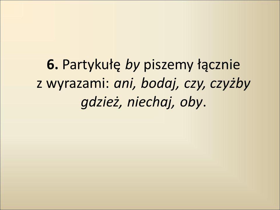 6. Partykułę by piszemy łącznie z wyrazami: ani, bodaj, czy, czyżby gdzież, niechaj, oby.