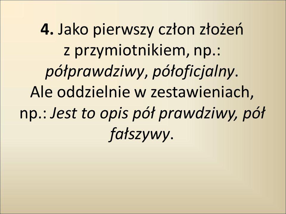 4. Jako pierwszy człon złożeń z przymiotnikiem, np.: półprawdziwy, półoficjalny. Ale oddzielnie w zestawieniach, np.: Jest to opis pół prawdziwy, pół