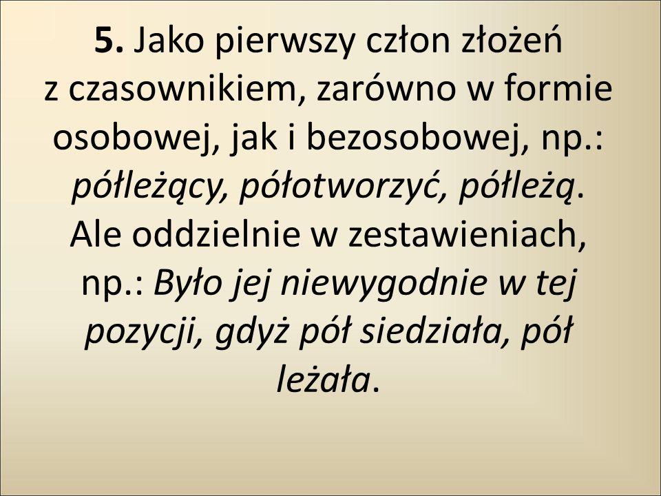 5. Jako pierwszy człon złożeń z czasownikiem, zarówno w formie osobowej, jak i bezosobowej, np.: półleżący, półotworzyć, półleżą. Ale oddzielnie w zes