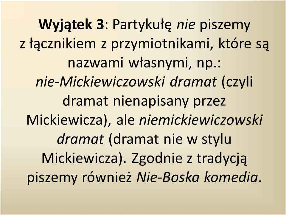 Wyjątek 3: Partykułę nie piszemy z łącznikiem z przymiotnikami, które są nazwami własnymi, np.: nie-Mickiewiczowski dramat (czyli dramat nienapisany p