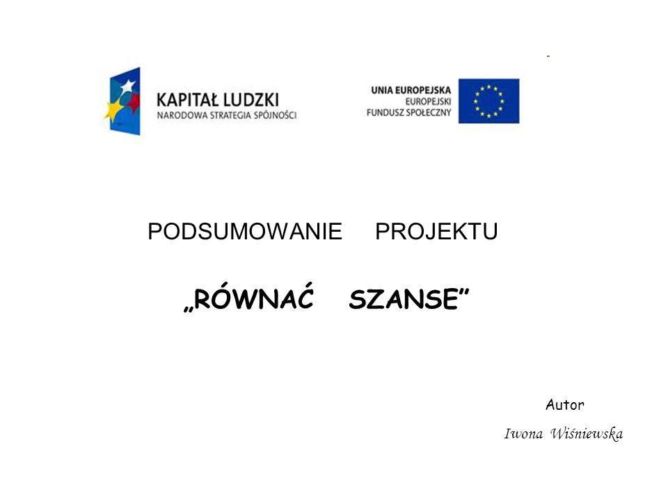 PODSUMOWANIE PROJEKTU RÓWNAĆ SZANSE Autor Iwona Wiśniewska