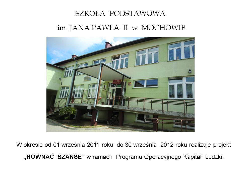SZKOŁA PODSTAWOWA im. JANA PAWŁA II w MOCHOWIE W okresie od 01 września 2011 roku do 30 września 2012 roku realizuje projekt RÓWNAĆ SZANSE w ramach Pr