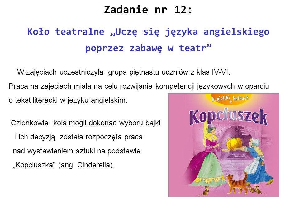 Zadanie nr 12: Koło teatralne Uczę się języka angielskiego poprzez zabawę w teatr W zajęciach uczestniczyła grupa piętnastu uczniów z klas IV-VI. Prac