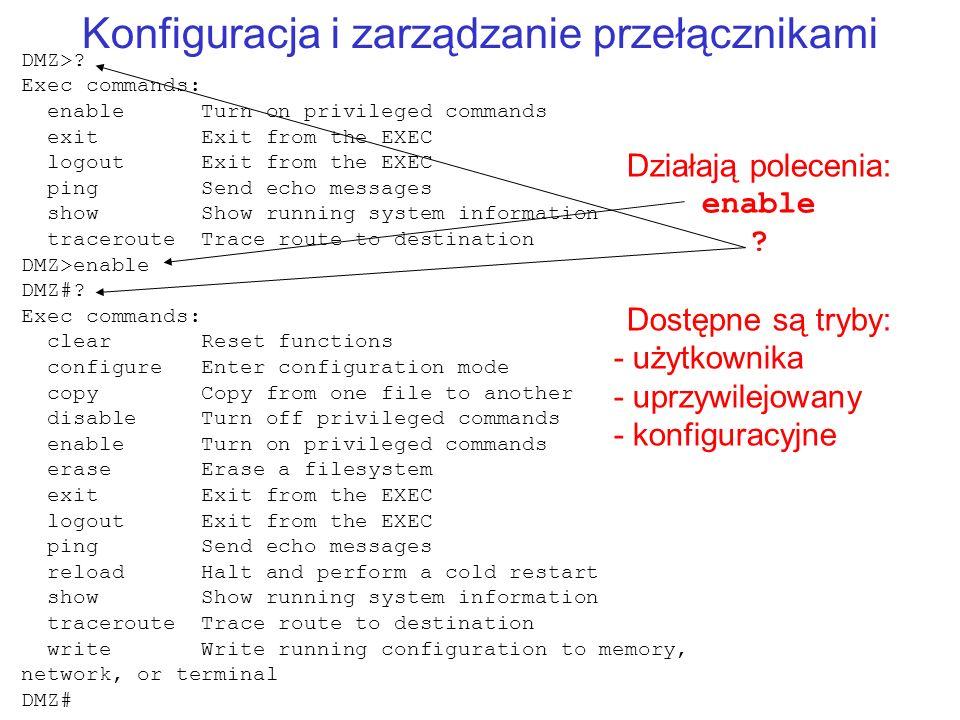 Konfiguracja i zarządzanie przełącznikami Działają polecenia: enable ? Dostępne są tryby: - użytkownika - uprzywilejowany - konfiguracyjne DMZ>? Exec