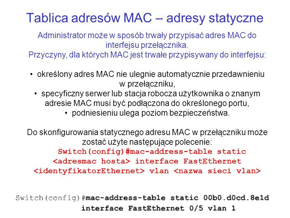 Tablica adresów MAC – adresy statyczne Administrator może w sposób trwały przypisać adres MAC do interfejsu przełącznika. Przyczyny, dla których MAC j