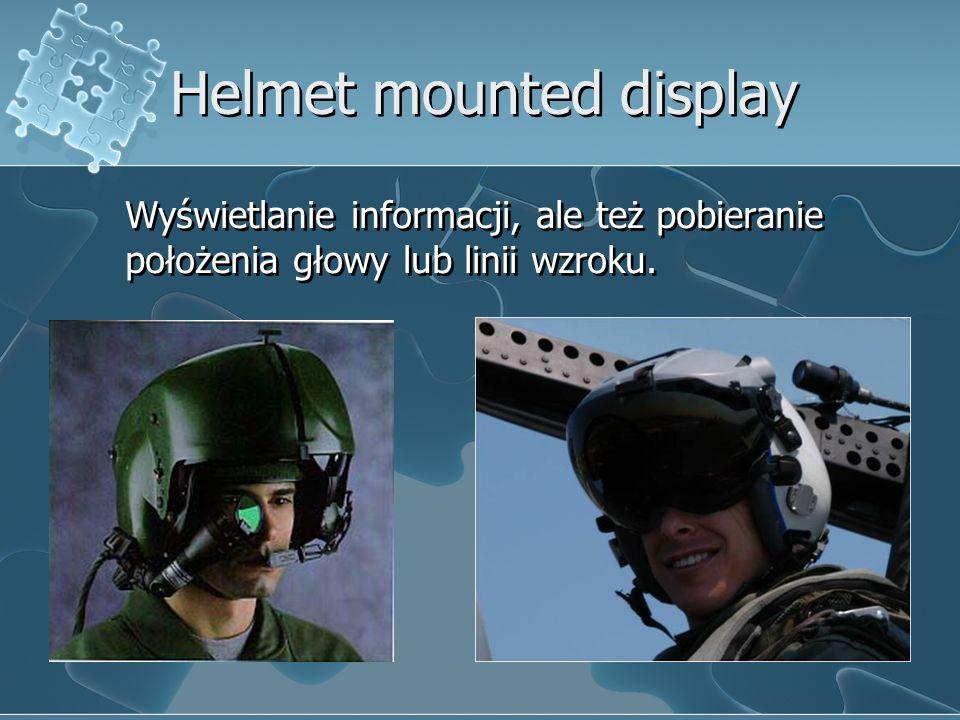 Helmet mounted display Wyświetlanie informacji, ale też pobieranie położenia głowy lub linii wzroku.