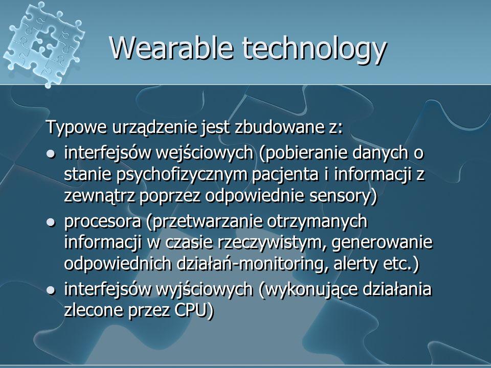 Wearable technology Typowe urządzenie jest zbudowane z: interfejsów wejściowych (pobieranie danych o stanie psychofizycznym pacjenta i informacji z ze