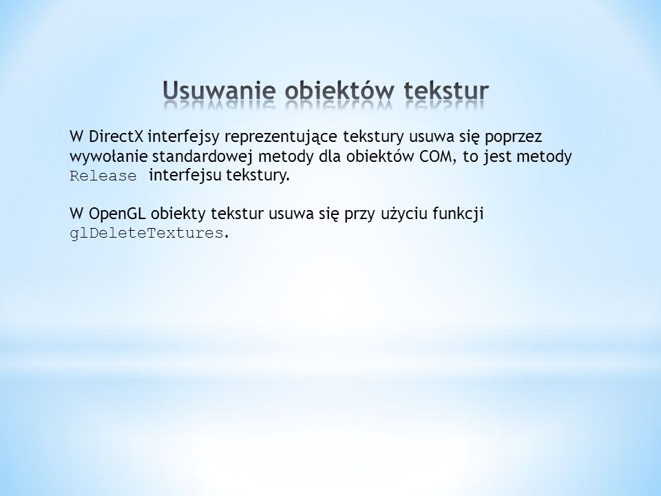 W DirectX interfejsy reprezentujące tekstury usuwa się poprzez wywołanie standardowej metody dla obiektów COM, to jest metody Release interfejsu tekst