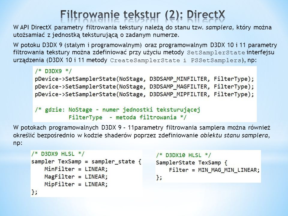 W OpenGL parametry filtrowania tekstury określa się przy użyciu funkcji glTexParameteri wywoływanej z odpowiednimi argumentami, na ogół, w czasie tworzenia obiektu tekstury (wówczas parametry filtrowania zapamiętywane są w obiekcie tekstury; jednakże można je później modyfikować dla danej tekstury wywołując funkcje glTexParameteri po dowiązaniu tej tekstury przy użyciu funkcji glBindTexture ): w kontekście aktywnej jednostki teksturującej (funkcja glActiveTexture ) Począwszy od wersji 3.3 można używać w tym celu funkcji glSamplerParameter.