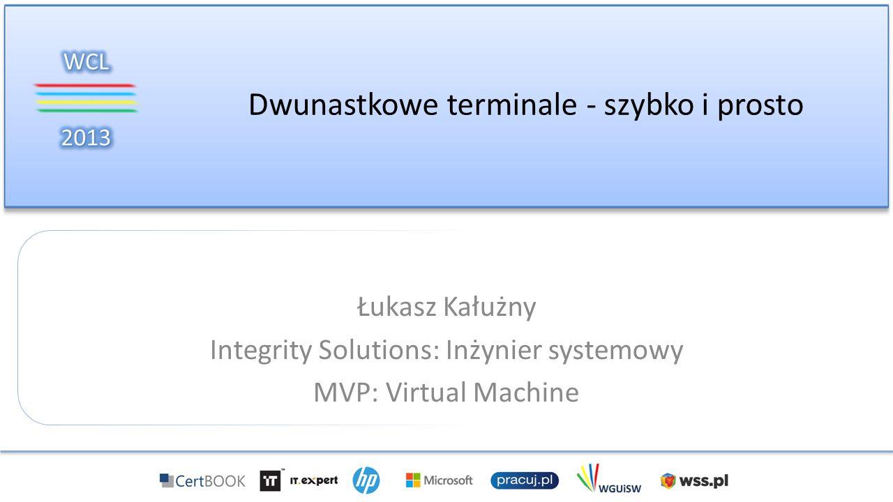 Dwunastkowe terminale - szybko i prosto Łukasz Kałużny Integrity Solutions: Inżynier systemowy MVP: Virtual Machine