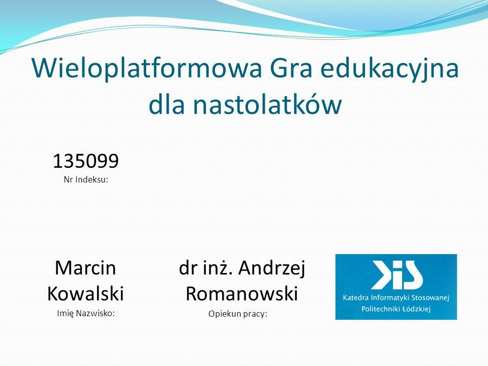 Wieloplatformowa Gra edukacyjna dla nastolatków Marcin Kowalski Opiekun pracy: dr inż. Andrzej Romanowski Nr Indeksu: 135099 Imię Nazwisko: