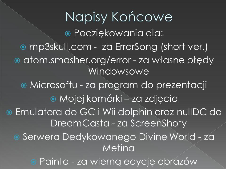 Podziękowania dla: mp3skull.com - za ErrorSong (short ver.) atom.smasher.org/error - za własne błędy Windowsowe Microsoftu - za program do prezentacji
