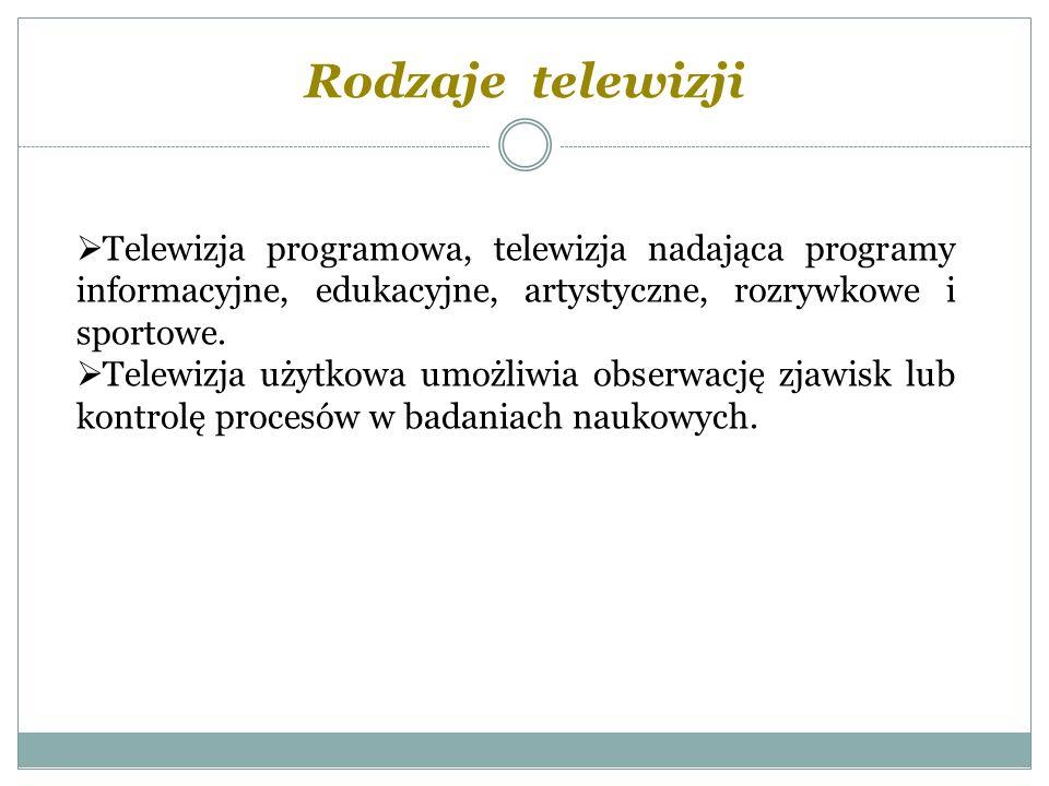 Rodzaje telewizji Telewizja programowa, telewizja nadająca programy informacyjne, edukacyjne, artystyczne, rozrywkowe i sportowe. Telewizja użytkowa u