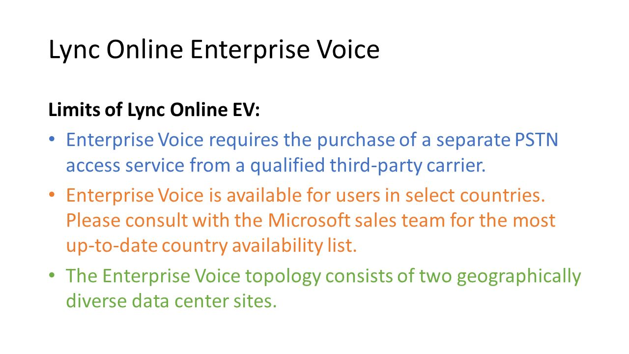 Lync Online Enterprise Voice Limits of Lync Online EV: Enterprise Voice requires the purchase of a separate PSTN access service from a qualified third