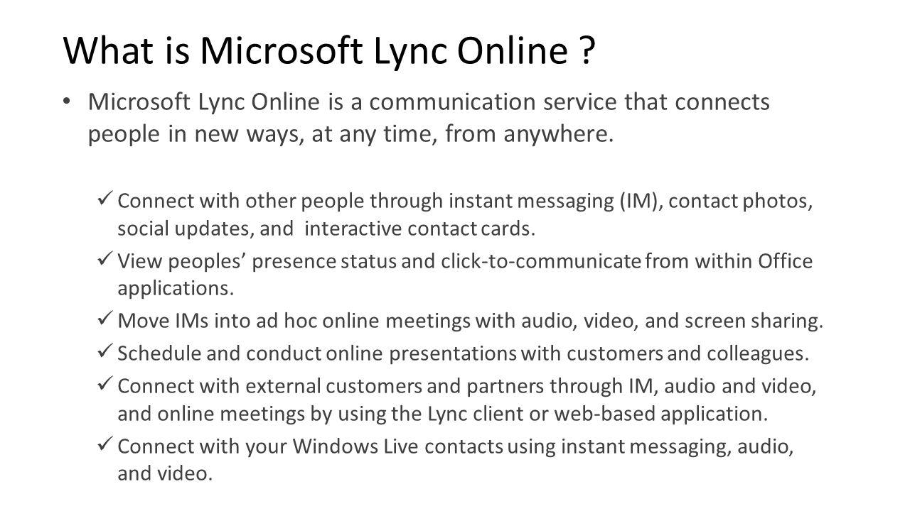 Lync Online Federation ModelIM and PresenceLync-to-Lync Audio Video Lync Online tenants (other companies using Office 365and Lync Online) Yes Lync Server 2010, OCS 2007 and OCS 2007 R2 (on-premises) Yes Windows Live MessengerYes